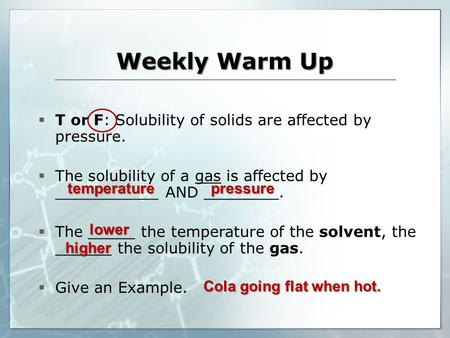 Weekly Warm Up temperature  T or F: Solubility of solids are affected by pressure.  The solubility of a gas is affected by ___________ AND ________.