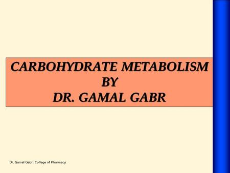 CARBOHYDRATE METABOLISM BY DR. GAMAL GABR Dr. Gamal Gabr, College of Pharmacy.
