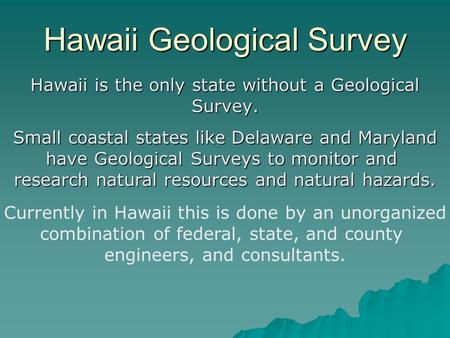 Hawaii Geological Survey Hawaii is the only state without a Geological Survey. Small coastal states like Delaware and Maryland have Geological Surveys.