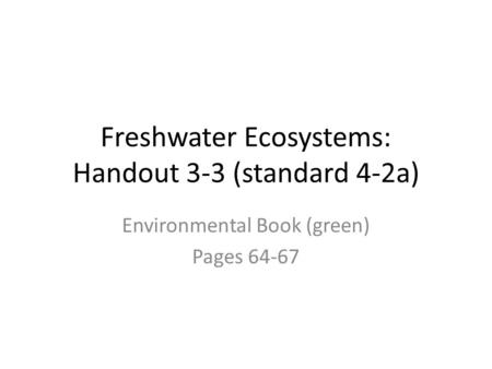 Freshwater Ecosystems: Handout 3-3 (standard 4-2a) Environmental Book (green) Pages 64-67.