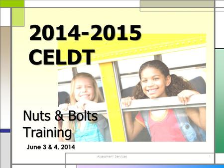 Assessment Services1 2014-2015 CELDT June 3 & 4, 2014 Nuts & Bolts Training.
