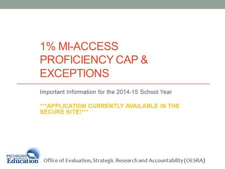 1% MI-ACCESS PROFICIENCY CAP & EXCEPTIONS Important Information for the 2014-15 School Year ***APPLICATION CURRENTLY AVAILABLE IN THE SECURE SITE!*** Office.