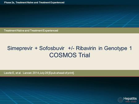 Hepatitis web study Hepatitis web study Simeprevir + Sofosbuvir +/- Ribavirin in Genotype 1 COSMOS Trial Phase 2a, Treatment Naïve and Treatment Experienced.