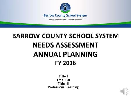 BARROW COUNTY SCHOOL SYSTEM NEEDS ASSESSMENT ANNUAL PLANNING FY 2016 Title I Title II-A Title III Professional Learning.