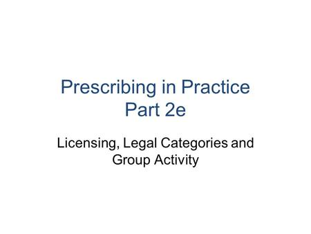 Prescribing in Practice Part 2e Licensing, Legal Categories and Group Activity.