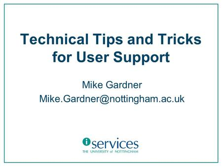Technical Tips and Tricks for User Support Mike Gardner