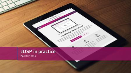 April 10 th 2015 JUSP in practice. » Use cases online - https://www.jusp.mimas.ac.uk/use-cases/https://www.jusp.mimas.ac.uk/use-cases/ › Making effective.