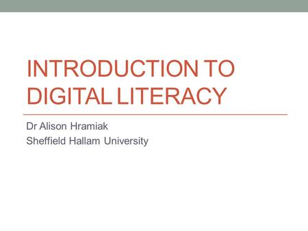 INTRODUCTION TO DIGITAL LITERACY Dr Alison Hramiak Sheffield Hallam University.