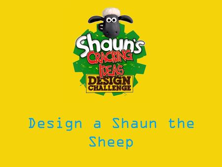 Design a Shaun the Sheep. Learning Objectives: To understand Intellectual Property and its role in protecting: designs, trade marks, inventions and creative.