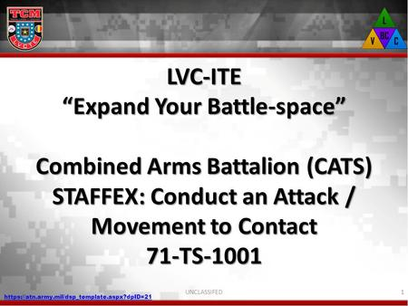 "LVC-ITE ""Expand Your Battle-space"" Combined Arms Battalion (CATS) STAFFEX: Conduct an Attack / Movement to Contact 71-TS-1001 UNCLASSIFED https://atn.army.mil/dsp_template.aspx?dpID=21."