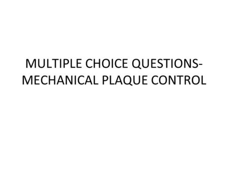 MULTIPLE CHOICE QUESTIONS- MECHANICAL PLAQUE CONTROL.