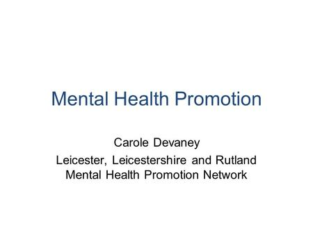 Mental Health Promotion Carole Devaney Leicester, Leicestershire and Rutland Mental Health Promotion Network.