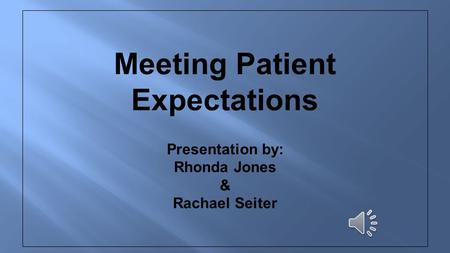 Meeting Patient Expectations Presentation by: Rhonda Jones & Rachael Seiter.