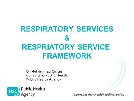 RESPIRATORY SERVICES & RESPRIATORY SERVICE FRAMEWORK Dr Muhammad Sartaj Consultant Public Health, Public Health Agency.