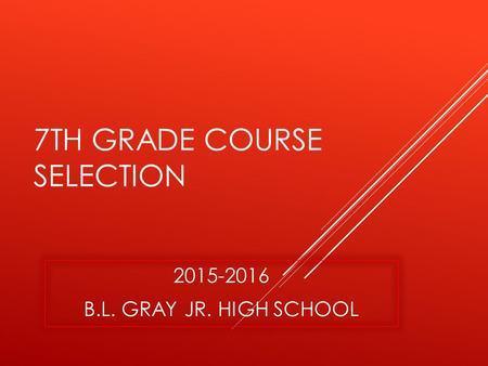 7TH GRADE COURSE SELECTION 2015-2016 B.L. GRAY JR. HIGH SCHOOL.