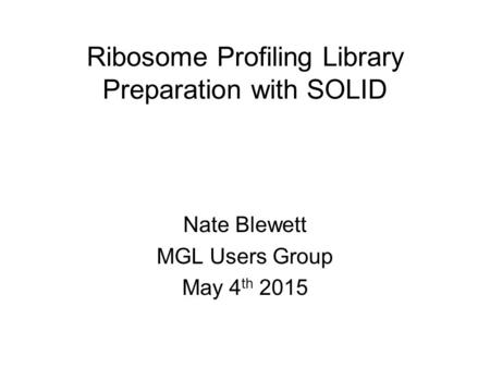 Ribosome Profiling Library Preparation with SOLID Nate Blewett MGL Users Group May 4 th 2015.
