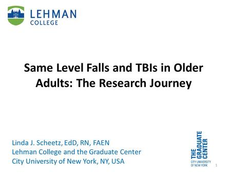 Same Level Falls and TBIs in Older Adults: The Research Journey Linda J. Scheetz, EdD, RN, FAEN Lehman College and the Graduate Center City University.