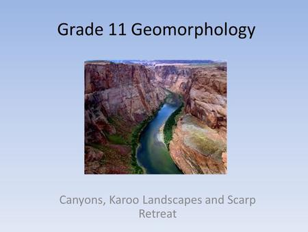Grade 11 Geomorphology Canyons, Karoo Landscapes and Scarp Retreat.