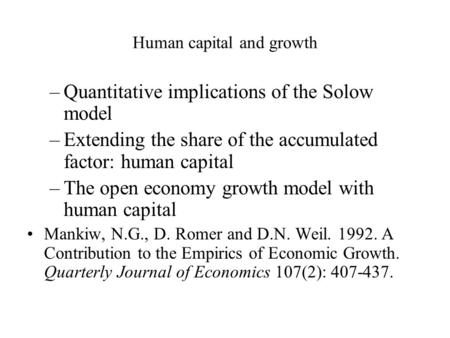 Human capital and growth –Quantitative implications of the Solow model –Extending the share of the accumulated factor: human capital –The open economy.