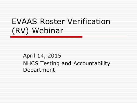 EVAAS Roster Verification (RV) Webinar April 14, 2015 NHCS Testing and Accountability Department.