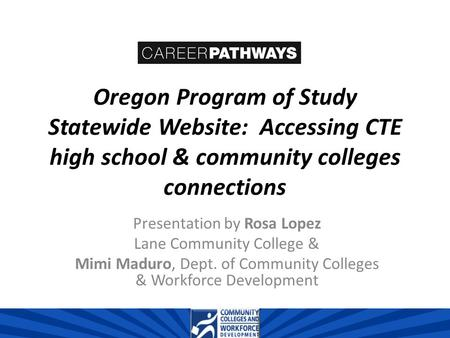 Oregon Program of Study Statewide Website: Accessing CTE high school & community colleges connections Presentation by Rosa Lopez Lane Community College.