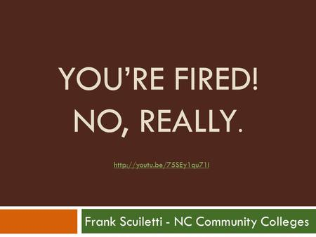 YOU'RE FIRED! NO, REALLY. Frank Scuiletti - NC Community Colleges