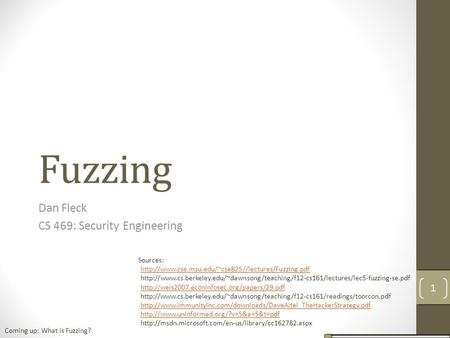 Fuzzing Dan Fleck CS 469: Security Engineering Sources: