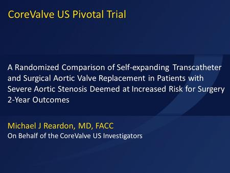 ACC 2015 Michael J Reardon, MD, FACC On Behalf of the CoreValve US Investigators A Randomized Comparison of Self-expanding Transcatheter and Surgical Aortic.