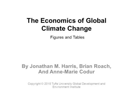 The Economics of Global Climate Change Figures and Tables By Jonathan M. Harris, Brian Roach, And Anne-Marie Codur Copyright © 2015 Tufts University Global.