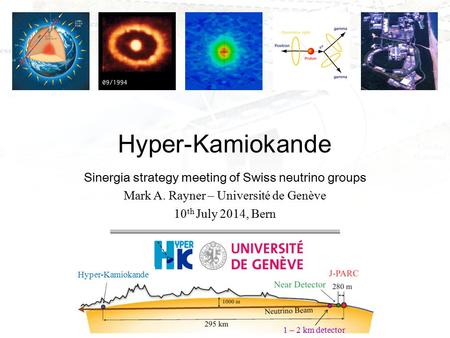 Sinergia strategy meeting of Swiss neutrino groups Mark A. Rayner – Université de Genève 10 th July 2014, Bern Hyper-Kamiokande 1 – 2 km detector Hyper-Kamiokande.