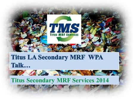 Titus Secondary MRF Services 2014. Summary – Why a secondary MRF Compliments existing recycling industry collection system Provides solutions for several.