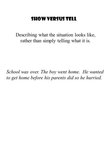 Show Versus Tell School was over. The boy went home. He wanted to get home before his parents did so he hurried. Describing what the situation looks like,