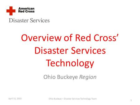 Overview of Red Cross' Disaster Services Technology Ohio Buckeye Region April 11, 2015 1 Ohio Buckeye – Disaster Services Technology Team.