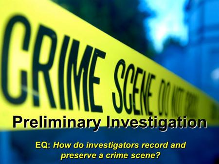 Preliminary Investigation EQ: How do investigators record and preserve a crime scene?