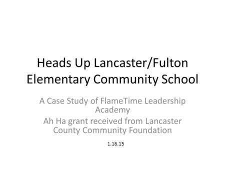 Heads Up Lancaster/Fulton Elementary Community School A Case Study of FlameTime Leadership Academy Ah Ha grant received from Lancaster County Community.