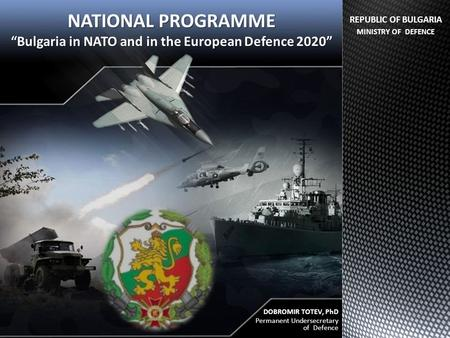 "NATIONAL PROGRAMME ""Bulgaria in NATO and in the European Defence 2020"" DOBROMIR TOTEV, PhD Permanent Undersecretary of Defence REPUBLIC OF BULGARIA MINISTRY."
