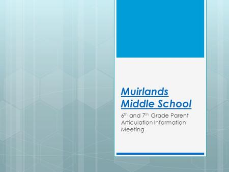 Muirlands Middle School 6 th and 7 th Grade Parent Articulation Information Meeting.