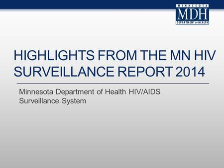 Minnesota Department of Health HIV/AIDS Surveillance System HIGHLIGHTS FROM THE MN HIV SURVEILLANCE REPORT 2014.