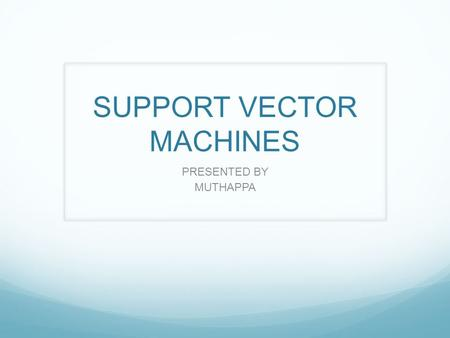 SUPPORT VECTOR MACHINES PRESENTED BY MUTHAPPA. Introduction Support Vector Machines(SVMs) are supervised learning models with associated learning algorithms.