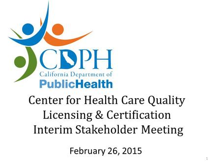 Center for Health Care Quality Licensing & Certification Interim Stakeholder Meeting 1 February 26, 2015.