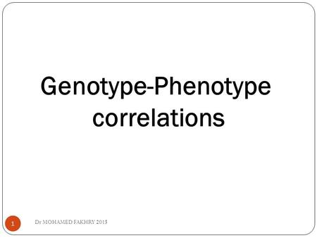 Genotype-Phenotype correlations 1 Dr MOHAMED FAKHRY 2015.