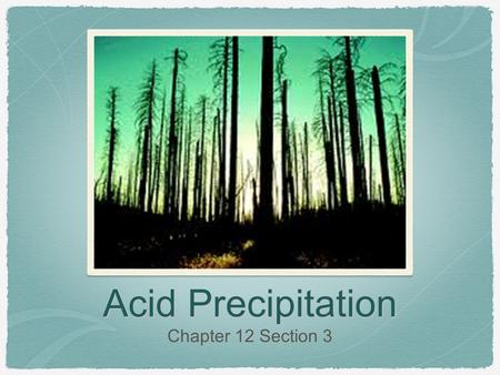 Acid Precipitation Chapter 12 Section 3. What Causes Acid Rain Acid precipitation is precipitation such as rain, sleet, or snow that contains a high concentration.