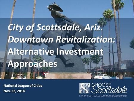 City of Scottsdale, Ariz. Downtown Revitalization: Alternative Investment Approaches National League of Cities Nov. 22, 2014.