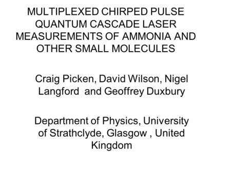 MULTIPLEXED CHIRPED PULSE QUANTUM CASCADE LASER MEASUREMENTS OF AMMONIA AND OTHER SMALL MOLECULES Craig Picken, David Wilson, Nigel Langford and Geoffrey.