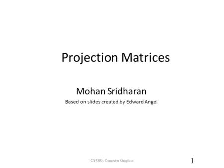 Projection Matrices CS4395: Computer Graphics 1 Mohan Sridharan Based on slides created by Edward Angel.