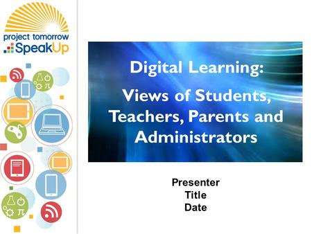 Presenter Title Date Digital Learning: Views of Students, Teachers, Parents and Administrators.