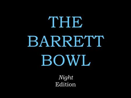 THE BARRETT BOWL Night Edition. Rules No name calling No whining  Use of Notes on any Round = 2 point deduction Remember to keep your voices low when.