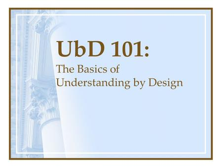 "UbD 101: The Basics of Understanding by Design. ""People today are aware of more and know less than any previous generation. We are awash in information."