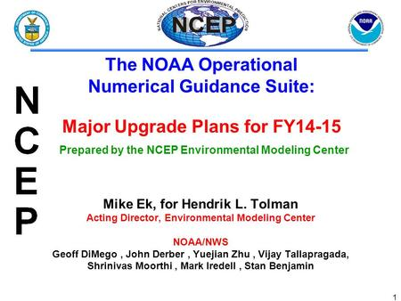 1 Mike Ek, for Hendrik L. Tolman Acting Director, Environmental Modeling Center NOAA/NWS Geoff DiMego, John Derber, Yuejian Zhu, Vijay Tallapragada, Shrinivas.