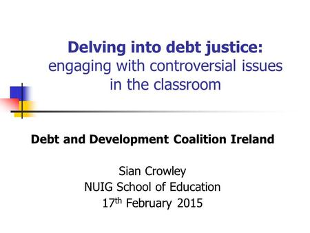 Delving into debt justice: engaging with controversial issues in the classroom Debt and Development Coalition Ireland Sian Crowley NUIG School of Education.